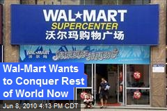 Wal-Mart Wants to Conquer Rest of World Now