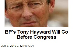 BP's Tony Hayward Will Go Before Congress