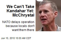 We Can't Take Kandahar Yet: McChrystal