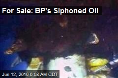 For Sale: BP's Siphoned Oil