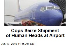 Cops Seize Shipment of Human Heads on Plane