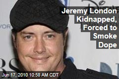 Jeremy London Kidnapped, Forced to Smoke Dope