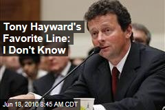 Tony Hayward's Favorite Line: I Don't Know
