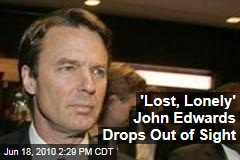 'Lost, Lonely' John Edwards Drops Out of Sight