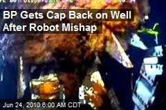 BP Gets Cap Back on Well After Robot Mishap