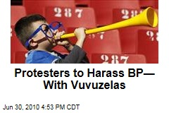 Protesters to Harass BP—With Vuvuzelas