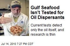 Gulf Seafood Isn't Tested for Oil Dispersants