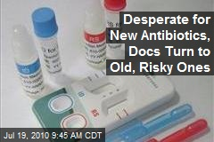 Desperate for New Antibiotics, Docs Turn to Old, Risky Ones