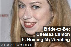 Bride-to-Be: Chelsea Clinton Is Ruining My Wedding