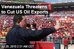 Venezuela Threatens to Cut US Oil Exports