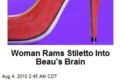 Woman Rams Stiletto Into Beau's Brain