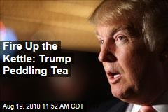 Fire Up the Kettle: Trump Peddling Tea