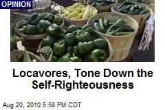 Locavores, Tone Down the Self-Righteousness