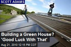 Building a Green House? 'Good Luck With That'