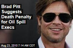 Brad Pitt Suggests Death Penalty for Oil Spill Execs