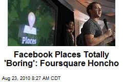 Facebook Places Totally 'Boring': Foursquare Honcho