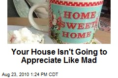 Your House Isn't Going to Appreciate Like Mad