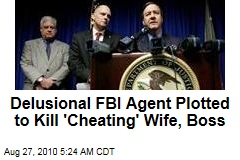 Delusional FBI Agent Plotted to Kill 'Cheating' Wife, Boss