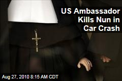 US Ambassador Kills Nun in Car Crash