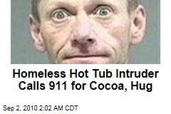 Homeless Hot Tub Intruder Calls 911 for Cocoa, Hug